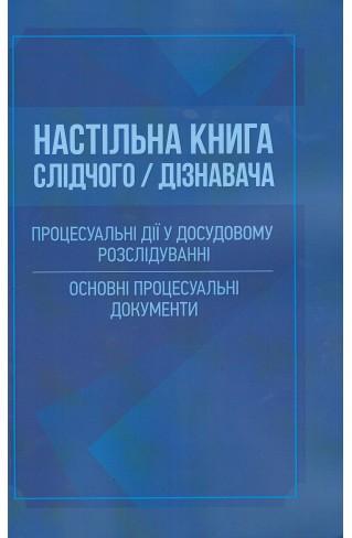 Настільна книга слідчого/дізнавача. Процесуальні дії у досудовому розслідуванні. Основні процесуальні документи