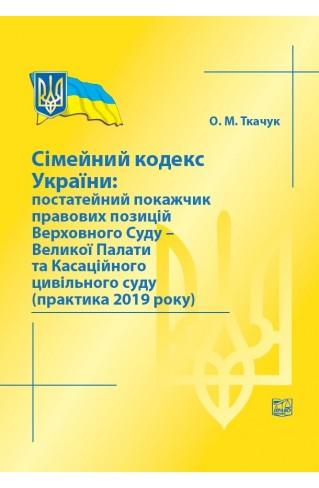 Сімейний кодекс України: постатейний покажчик правових позицій Верховного Суду - Великої Палати та Касаційного цивільного суду (практика 2019 року)