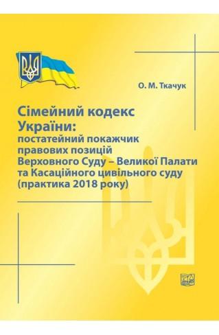 Сімейний кодекс України: постатейний покажчик правових позицій Верховного Суду - Великої Палати та Касаційного цивільного суду (практика 2018 року)