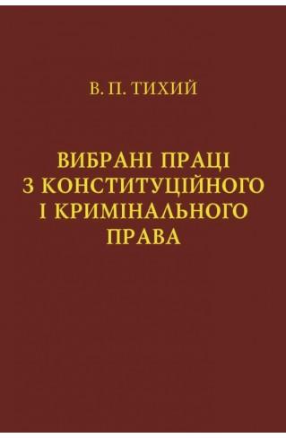 Вибрані праці з конституційного і кримінального права. Тихий В.П.