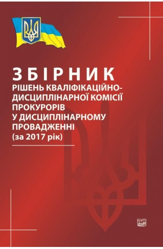 Збірник рішень кваліфікаційно-дисциплінарної комісії прокурорів у дисциплінарному провадженні (за 2017 рік)
