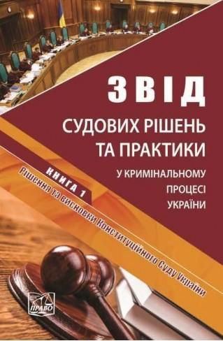 Звід судових рішень та практики у кримінальному процесі України. У п'яти томах. Книга 1. Рішення та висновки Конституційного Суду України